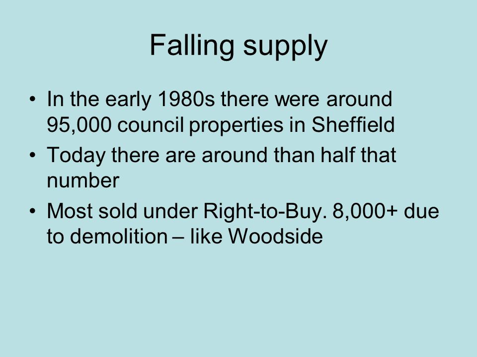 Falling supply In the early 1980s there were around 95,000 council properties in Sheffield Today there are around than half that number Most sold under Right-to-Buy.