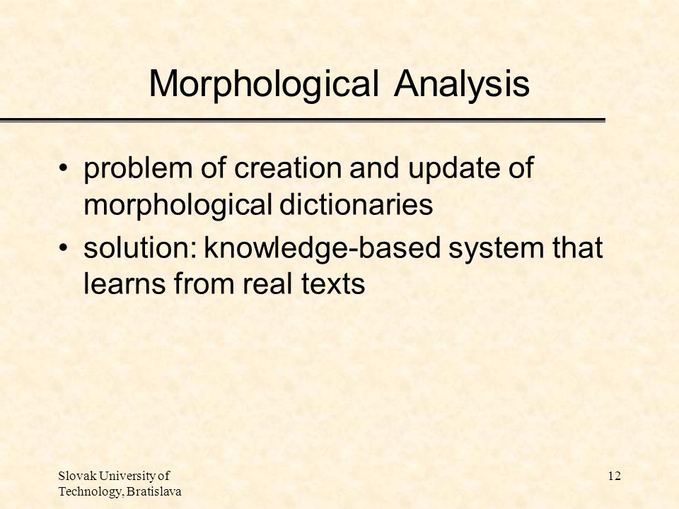 Slovak University of Technology, Bratislava 12 Morphological Analysis problem of creation and update of morphological dictionaries solution: knowledge-based system that learns from real texts