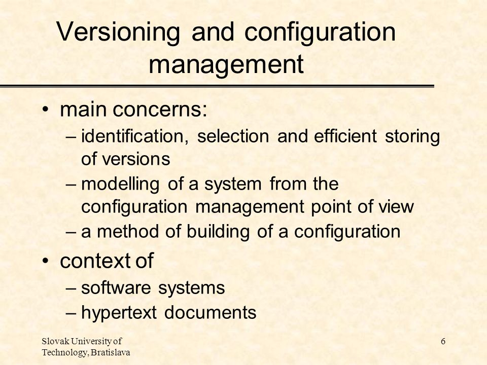 Slovak University of Technology, Bratislava 6 Versioning and configuration management main concerns: –identification, selection and efficient storing of versions –modelling of a system from the configuration management point of view –a method of building of a configuration context of –software systems –hypertext documents
