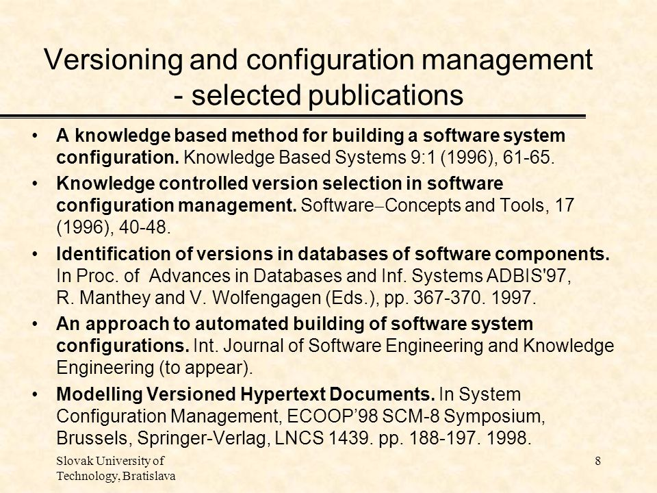 Slovak University of Technology, Bratislava 8 Versioning and configuration management - selected publications A knowledge based method for building a software system configuration.