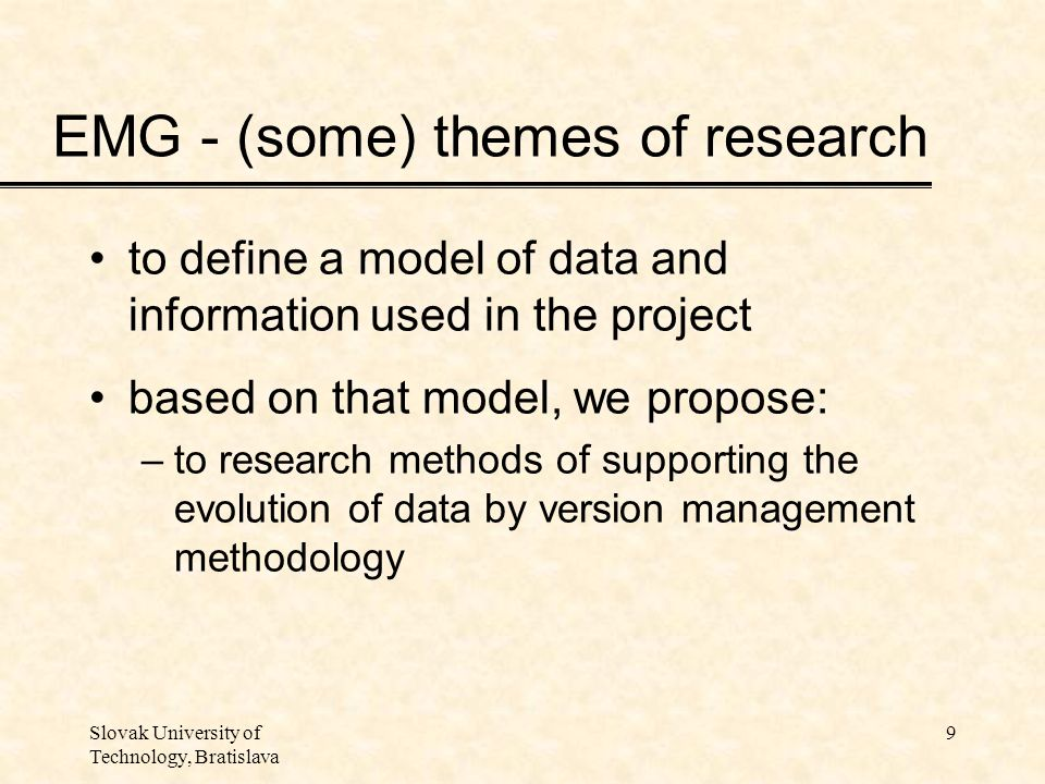 Slovak University of Technology, Bratislava 9 EMG - (some) themes of research to define a model of data and information used in the project based on that model, we propose: –to research methods of supporting the evolution of data by version management methodology