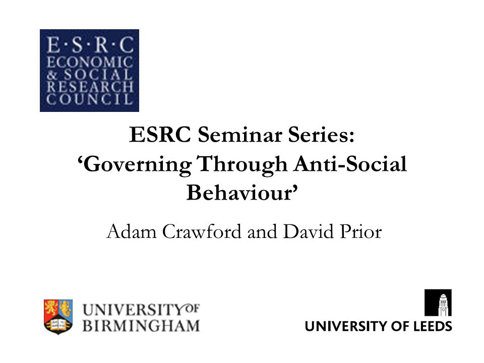 ESRC Seminar Series: 'Governing Through Anti-Social Behaviour' Adam Crawford and David Prior