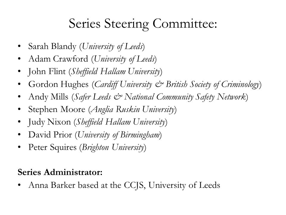 Series Steering Committee: Sarah Blandy (University of Leeds) Adam Crawford (University of Leeds) John Flint (Sheffield Hallam University) Gordon Hughes (Cardiff University & British Society of Criminology) Andy Mills (Safer Leeds & National Community Safety Network) Stephen Moore (Anglia Ruskin University) Judy Nixon (Sheffield Hallam University) David Prior (University of Birmingham) Peter Squires (Brighton University) Series Administrator: Anna Barker based at the CCJS, University of Leeds