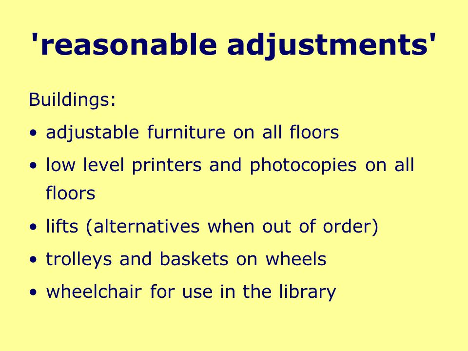 'reasonable adjustments' Buildings: adjustable furniture on all floors low level printers and photocopies on all floors lifts (alternatives when out o