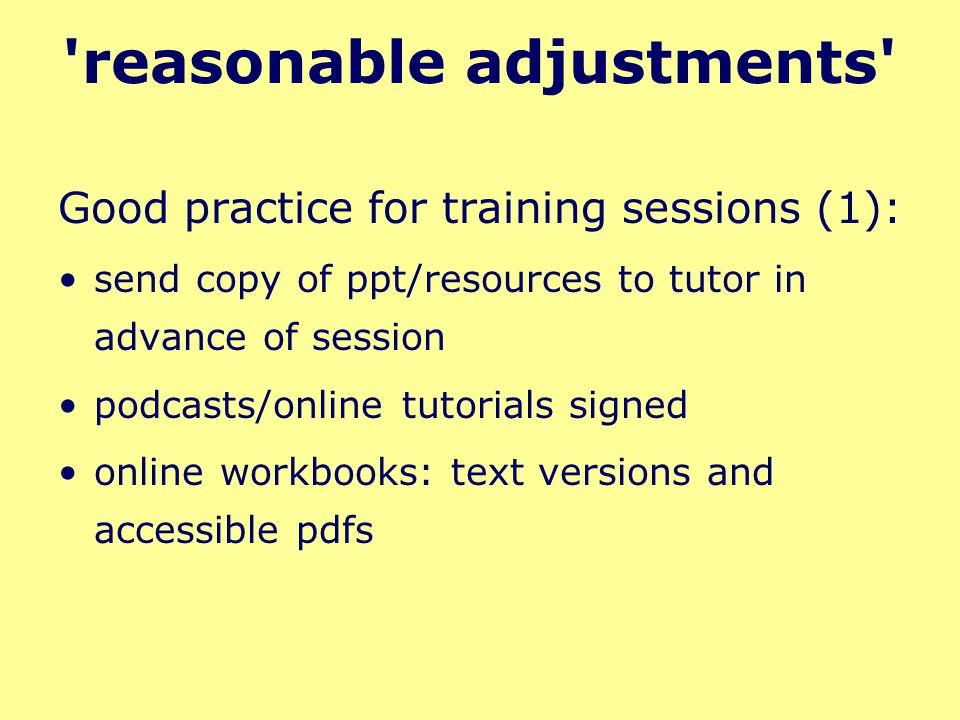reasonable adjustments Good practice for training sessions (1): send copy of ppt/resources to tutor in advance of session podcasts/online tutorials signed online workbooks: text versions and accessible pdfs