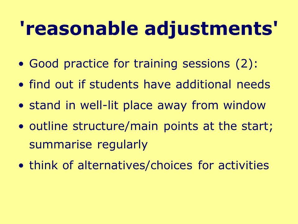 reasonable adjustments Good practice for training sessions (2): find out if students have additional needs stand in well-lit place away from window outline structure/main points at the start; summarise regularly think of alternatives/choices for activities