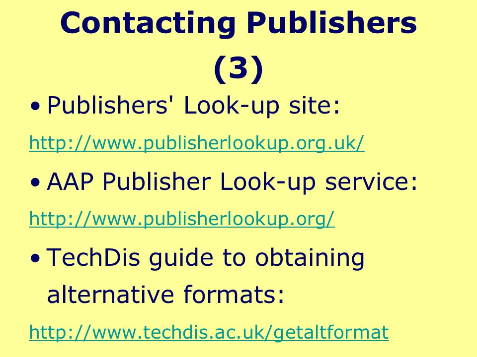 Contacting Publishers (3) Publishers Look-up site: http://www.publisherlookup.org.uk/ AAP Publisher Look-up service: http://www.publisherlookup.org/ TechDis guide to obtaining alternative formats: http://www.techdis.ac.uk/getaltformat