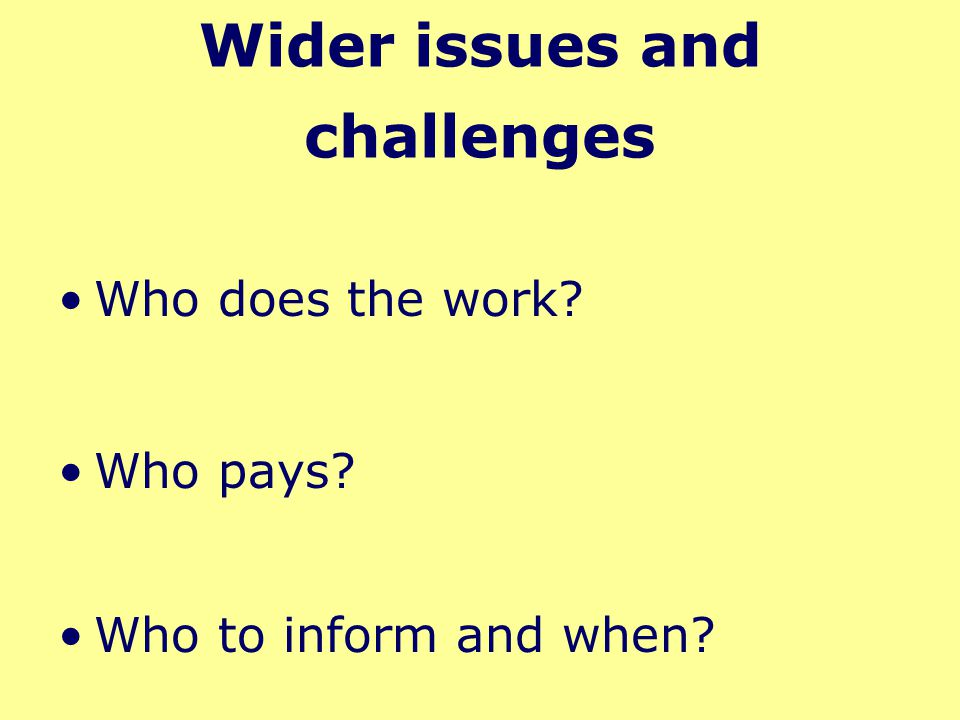 Wider issues and challenges Who does the work? Who pays? Who to inform and when? Challenges: time, cost, communication