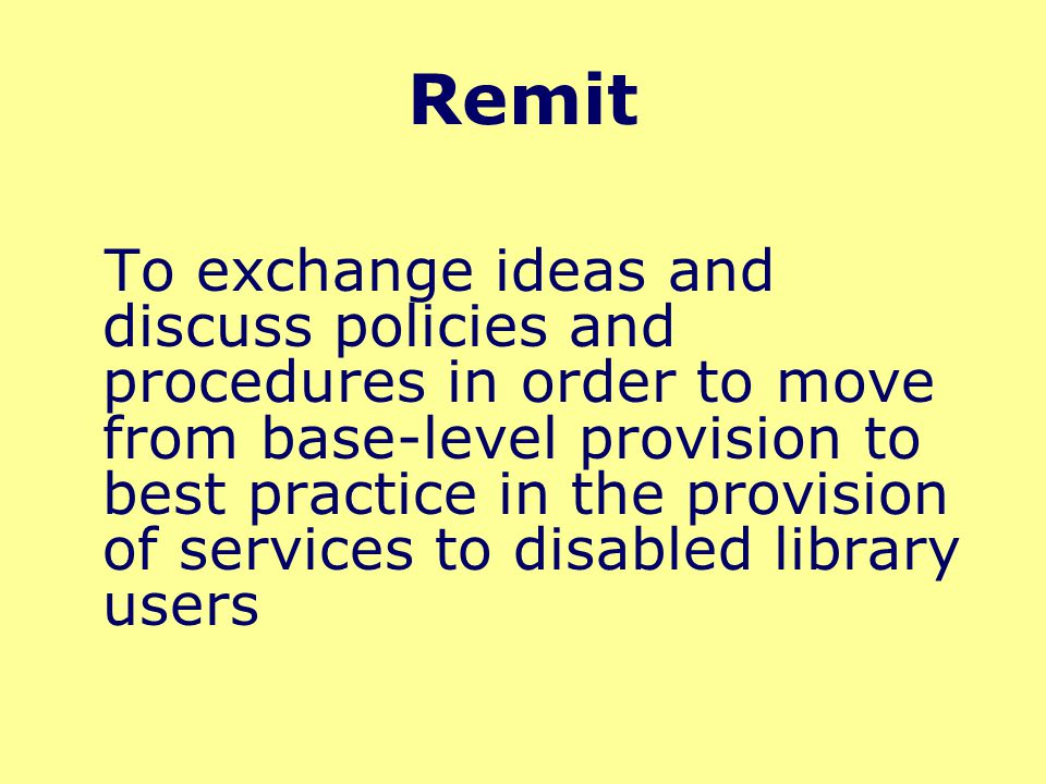 Remit To exchange ideas and discuss policies and procedures in order to move from base-level provision to best practice in the provision of services t