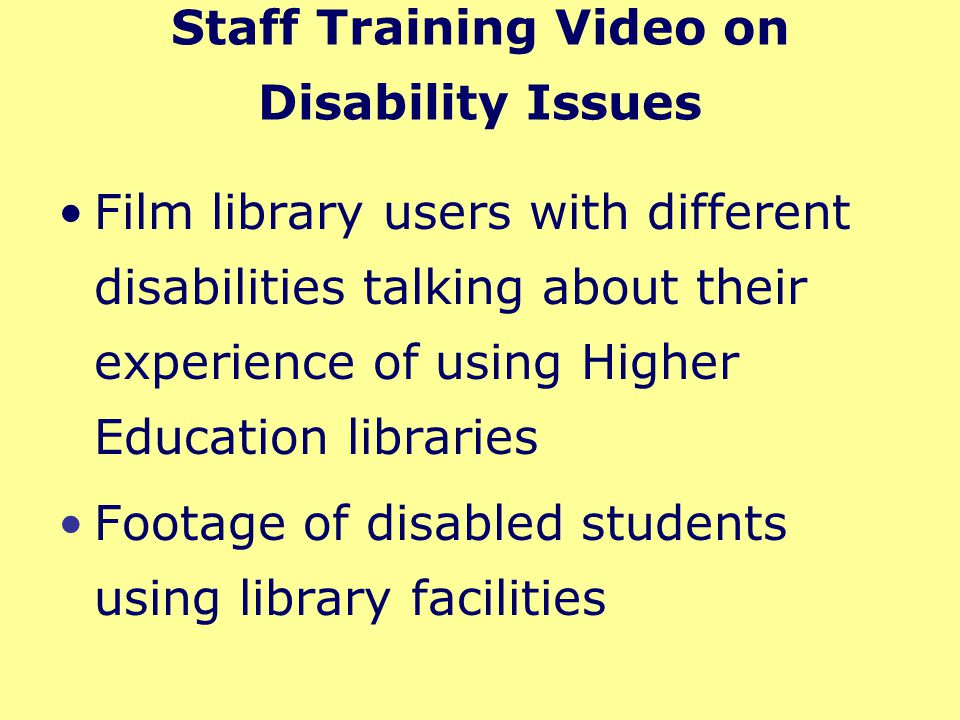 Staff Training Video on Disability Issues Film library users with different disabilities talking about their experience of using Higher Education libraries Footage of disabled students using library facilities Supporting materials to encourage best practice – worksheets, quizzes and case studies