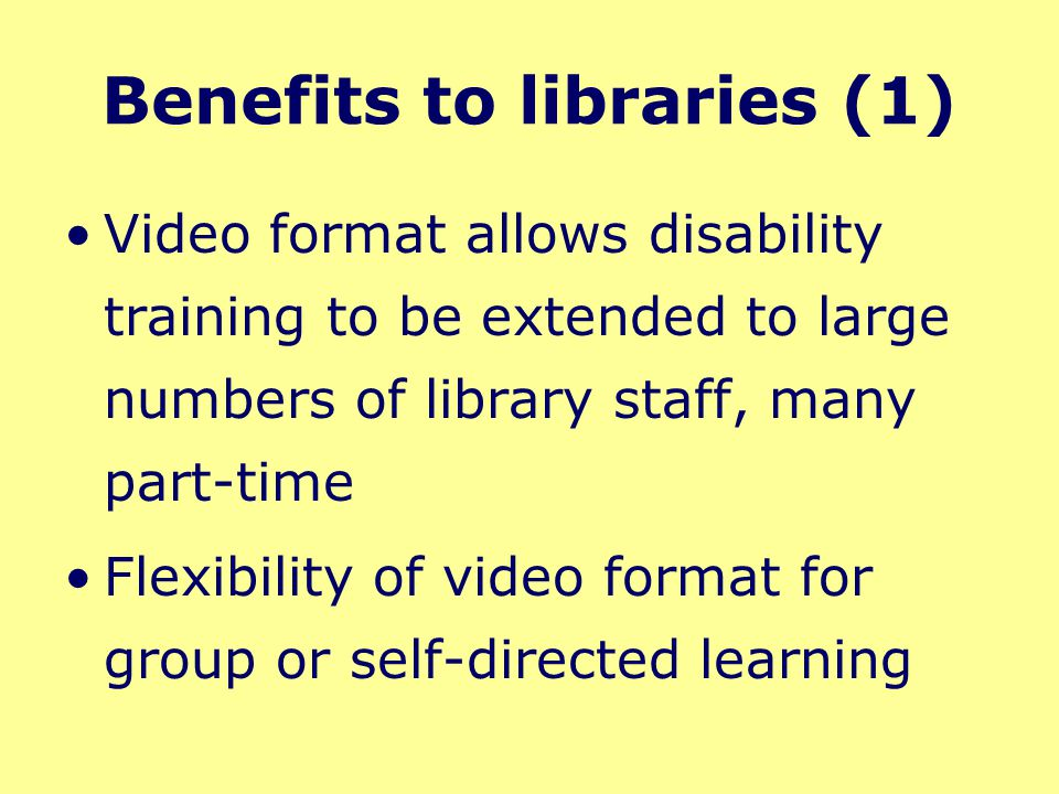 Benefits to libraries (1) Video format allows disability training to be extended to large numbers of library staff, many part-time Flexibility of video format for group or self-directed learning Selected clips could be used in workshops to stimulate debate about a particular disability