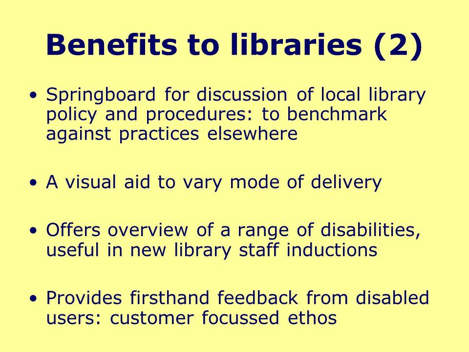 Benefits to libraries (2) Springboard for discussion of local library policy and procedures: to benchmark against practices elsewhere A visual aid to