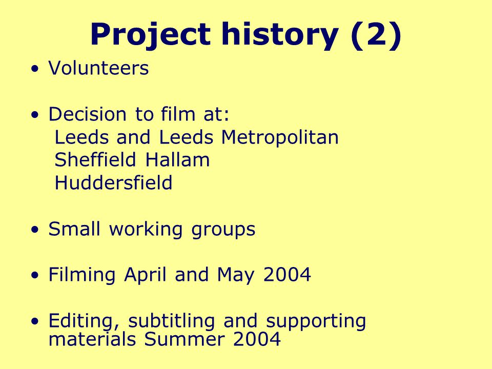 Project history (2) Volunteers Decision to film at: Leeds and Leeds Metropolitan Sheffield Hallam Huddersfield Small working groups Filming April and May 2004 Editing, subtitling and supporting materials Summer 2004