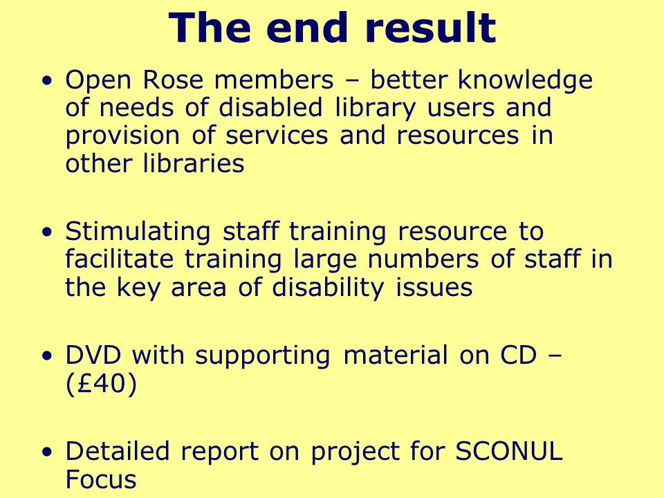 The end result Open Rose members – better knowledge of needs of disabled library users and provision of services and resources in other libraries Stimulating staff training resource to facilitate training large numbers of staff in the key area of disability issues DVD with supporting material on CD – (£40) Detailed report on project for SCONUL Focus