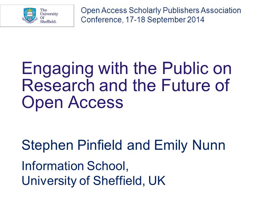 Engaging with the Public on Research and the Future of Open Access Stephen Pinfield and Emily Nunn Information School, University of Sheffield, UK Open Access Scholarly Publishers Association Conference, 17-18 September 2014