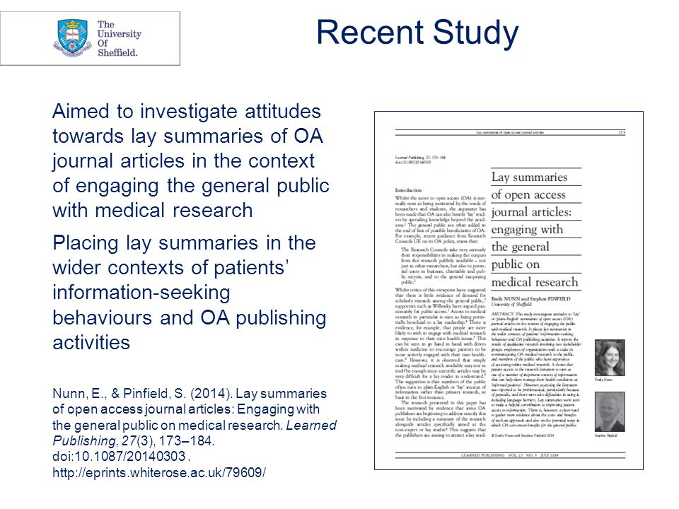 Recent Study Aimed to investigate attitudes towards lay summaries of OA journal articles in the context of engaging the general public with medical research Placing lay summaries in the wider contexts of patients' information-seeking behaviours and OA publishing activities Nunn, E., & Pinfield, S.
