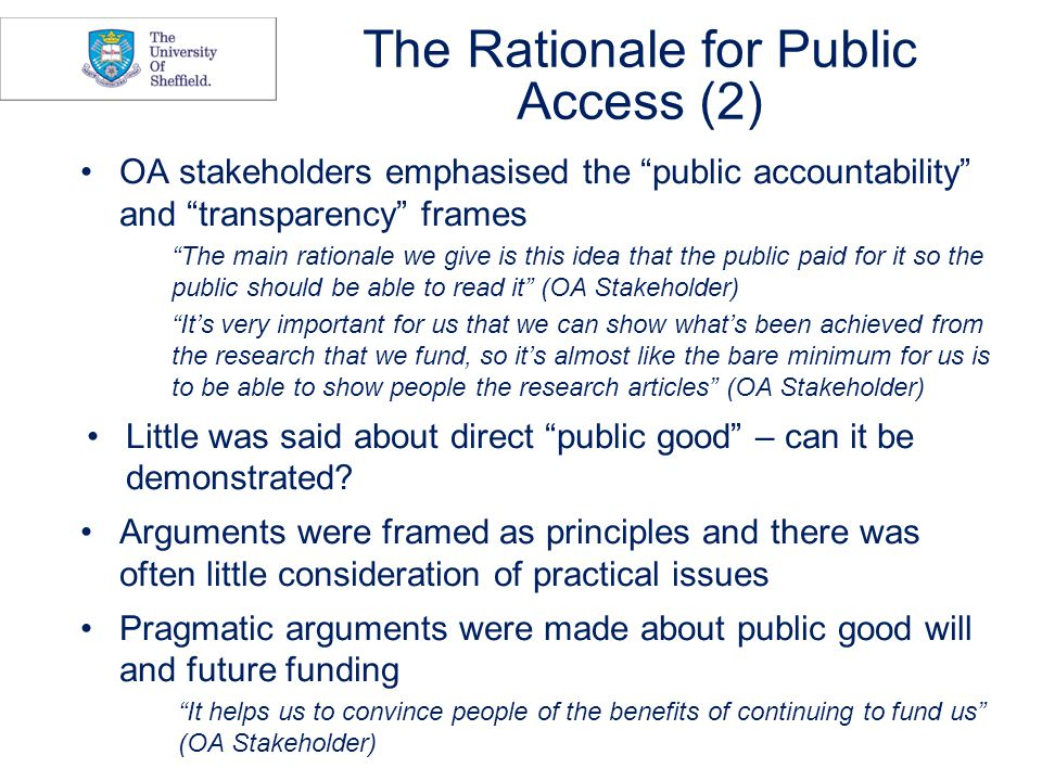 The Rationale for Public Access (2) OA stakeholders emphasised the public accountability and transparency frames The main rationale we give is this idea that the public paid for it so the public should be able to read it (OA Stakeholder) It's very important for us that we can show what's been achieved from the research that we fund, so it's almost like the bare minimum for us is to be able to show people the research articles (OA Stakeholder) Little was said about direct public good – can it be demonstrated.