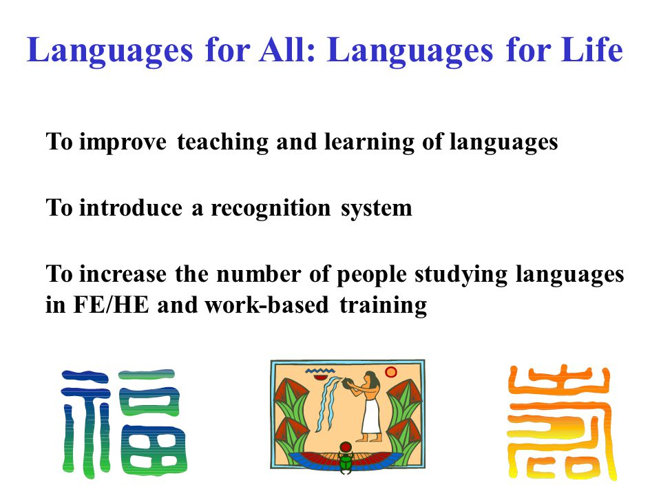 To improve teaching and learning of languages To introduce a recognition system To increase the number of people studying languages in FE/HE and work-based training Languages for All: Languages for Life