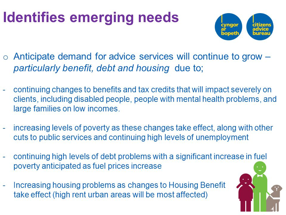Identifies emerging needs o Anticipate demand for advice services will continue to grow – particularly benefit, debt and housing due to; -continuing changes to benefits and tax credits that will impact severely on clients, including disabled people, people with mental health problems, and large families on low incomes.