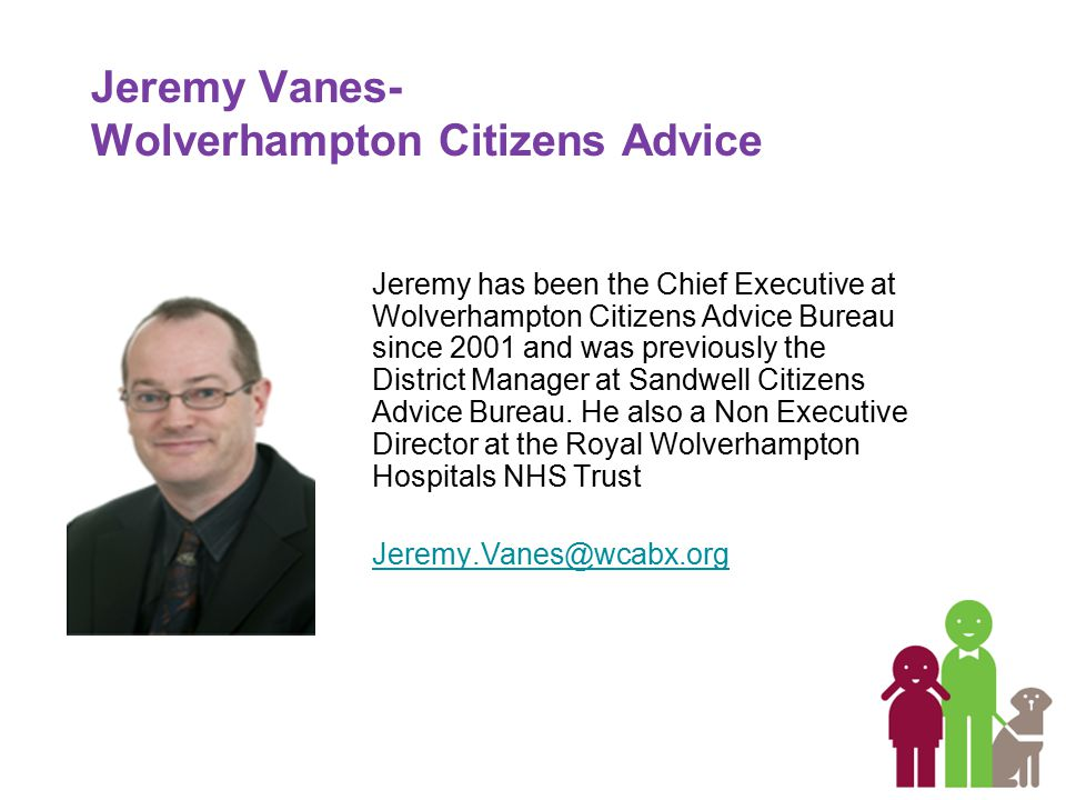 Jeremy Vanes- Wolverhampton Citizens Advice Jeremy has been the Chief Executive at Wolverhampton Citizens Advice Bureau since 2001 and was previously the District Manager at Sandwell Citizens Advice Bureau.