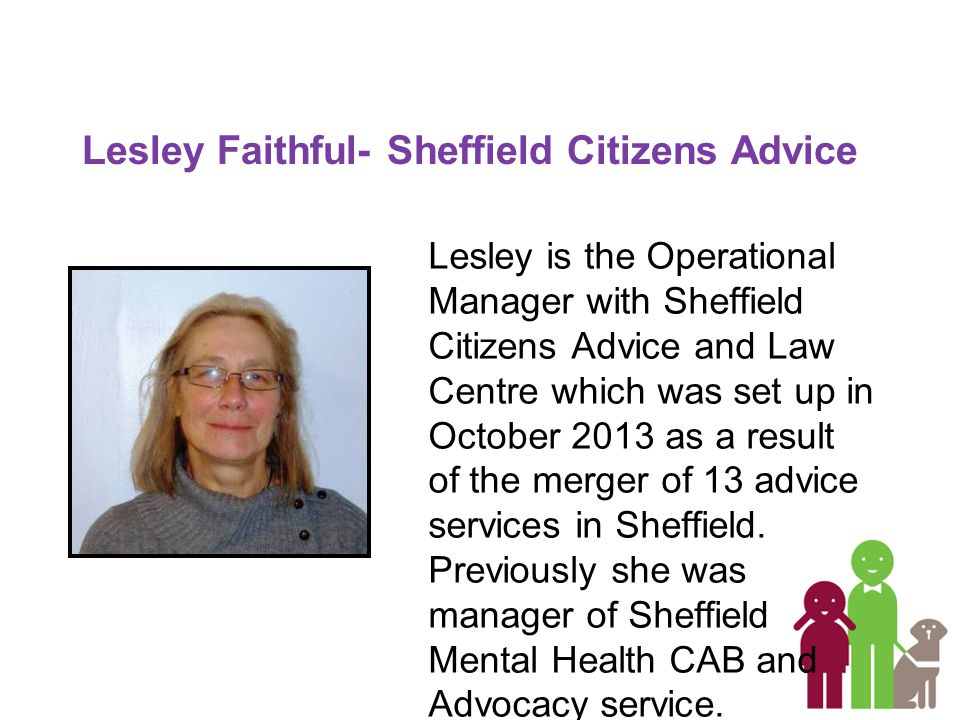 Lesley Faithful- Sheffield Citizens Advice Lesley is the Operational Manager with Sheffield Citizens Advice and Law Centre which was set up in October 2013 as a result of the merger of 13 advice services in Sheffield.