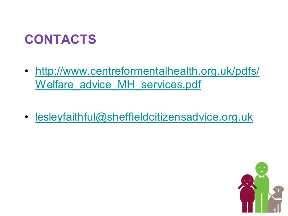 CONTACTS http://www.centreformentalhealth.org.uk/pdfs/ Welfare_advice_MH_services.pdfhttp://www.centreformentalhealth.org.uk/pdfs/ Welfare_advice_MH_services.pdf lesleyfaithful@sheffieldcitizensadvice.org.uk