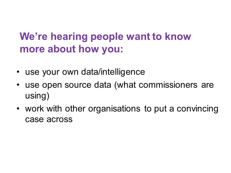 We're hearing people want to know more about how you: use your own data/intelligence use open source data (what commissioners are using) work with other organisations to put a convincing case across