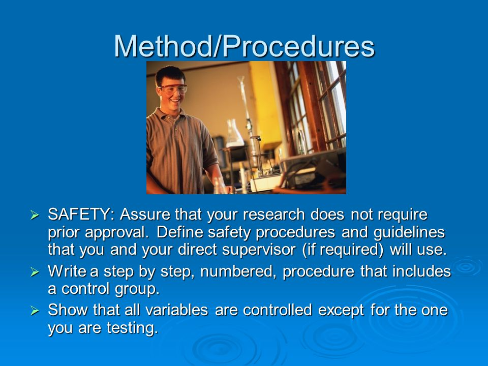 Method/Procedures  SAFETY: Assure that your research does not require prior approval.