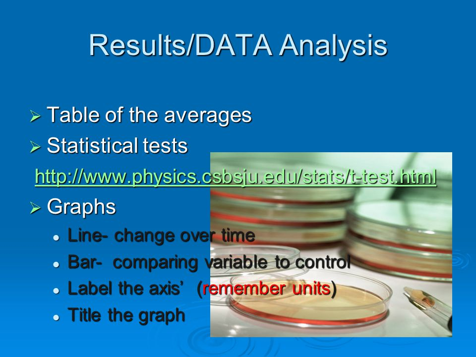 Results/DATA Analysis  Table of the averages  Statistical tests http://www.physics.csbsju.edu/stats/t-test.html http://www.physics.csbsju.edu/stats/t-test.html http://www.physics.csbsju.edu/stats/t-test.html  Graphs Line- change over time Line- change over time Bar- comparing variable to control Bar- comparing variable to control Label the axis' (remember units) Label the axis' (remember units) Title the graph Title the graph