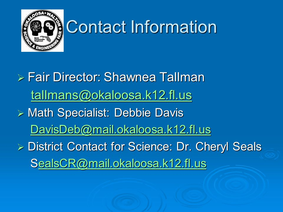 Contact Information  Fair Director: Shawnea Tallman tallmans@okaloosa.k12.fl.us tallmans@okaloosa.k12.fl.us tallmans@okaloosa.k12.fl.us  Math Specialist: Debbie Davis DavisDeb@mail.okaloosa.k12.fl.us DavisDeb@mail.okaloosa.k12.fl.usDavisDeb@mail.okaloosa.k12.fl.us  District Contact for Science: Dr.