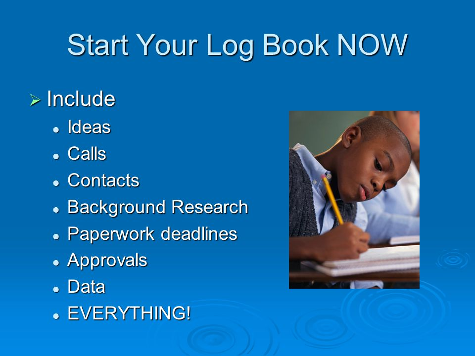 Start Your Log Book NOW  Include Ideas Ideas Calls Calls Contacts Contacts Background Research Background Research Paperwork deadlines Paperwork deadlines Approvals Approvals Data Data EVERYTHING.