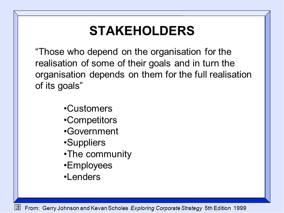 From: Gerry Johnson and Kevan Scholes Exploring Corporate Strategy 5th Edition 1999 STAKEHOLDERS Those who depend on the organisation for the realisation of some of their goals and in turn the organisation depends on them for the full realisation of its goals Customers Competitors Government Suppliers The community Employees Lenders