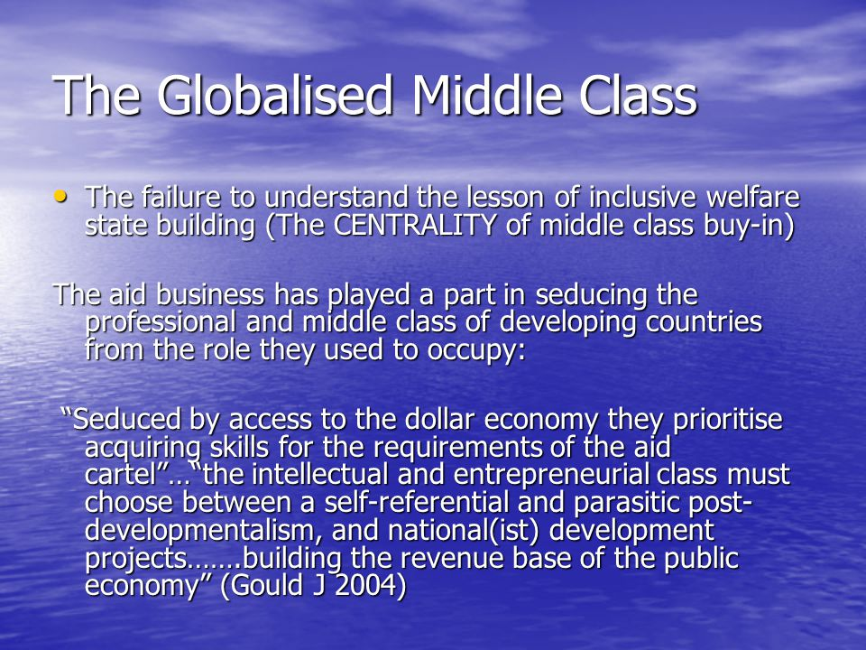 The Globalised Middle Class The failure to understand the lesson of inclusive welfare state building (The CENTRALITY of middle class buy-in) The failure to understand the lesson of inclusive welfare state building (The CENTRALITY of middle class buy-in) The aid business has played a part in seducing the professional and middle class of developing countries from the role they used to occupy: Seduced by access to the dollar economy they prioritise acquiring skills for the requirements of the aid cartel … the intellectual and entrepreneurial class must choose between a self-referential and parasitic post- developmentalism, and national(ist) development projects…….building the revenue base of the public economy (Gould J 2004) Seduced by access to the dollar economy they prioritise acquiring skills for the requirements of the aid cartel … the intellectual and entrepreneurial class must choose between a self-referential and parasitic post- developmentalism, and national(ist) development projects…….building the revenue base of the public economy (Gould J 2004)