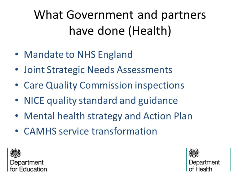 What Government and partners have done (Health) Mandate to NHS England Joint Strategic Needs Assessments Care Quality Commission inspections NICE quality standard and guidance Mental health strategy and Action Plan CAMHS service transformation