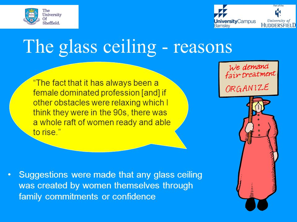 The glass ceiling - reasons Suggestions were made that any glass ceiling was created by women themselves through family commitments or confidence The fact that it has always been a female dominated profession [and] if other obstacles were relaxing which I think they were in the 90s, there was a whole raft of women ready and able to rise.