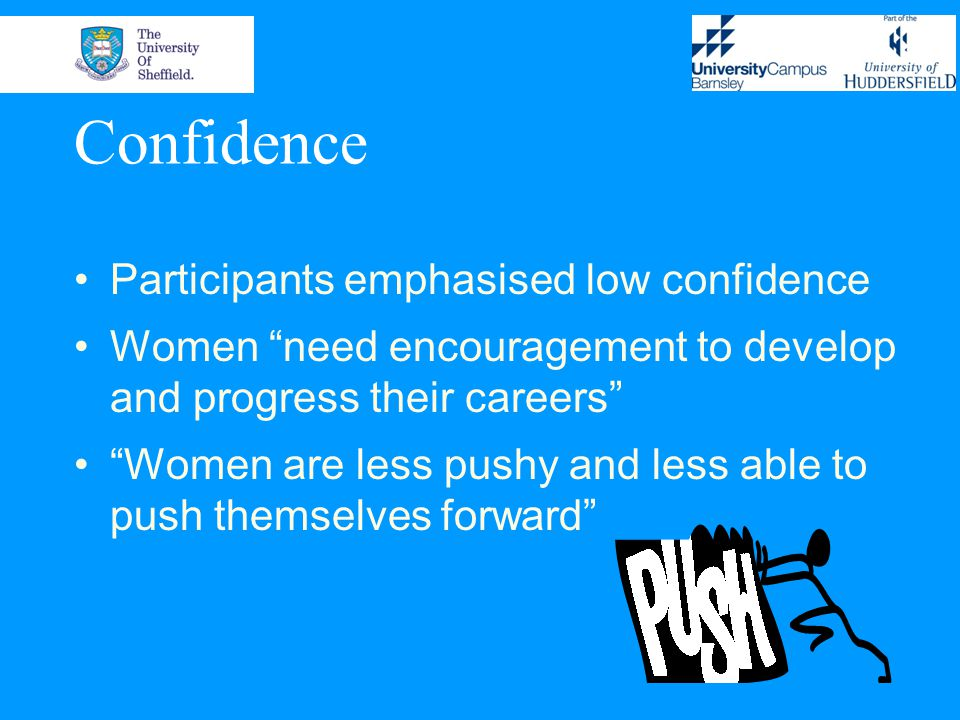 Confidence Participants emphasised low confidence Women need encouragement to develop and progress their careers Women are less pushy and less able to push themselves forward
