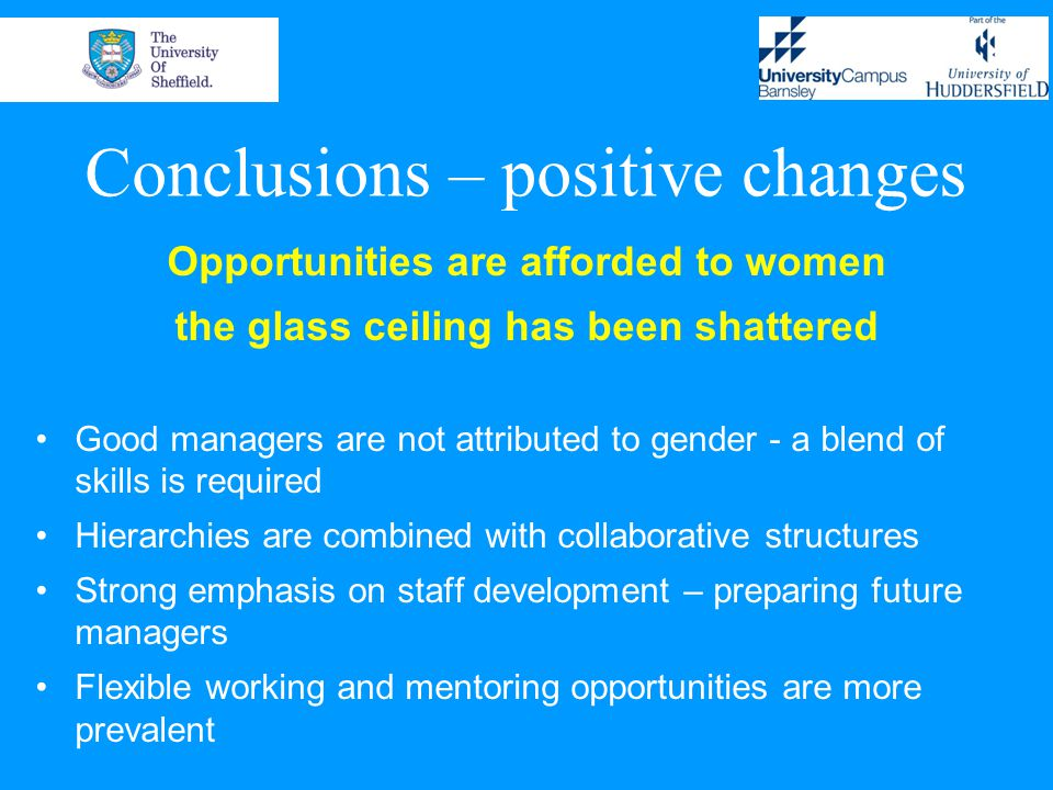 Conclusions – positive changes Opportunities are afforded to women the glass ceiling has been shattered Good managers are not attributed to gender - a blend of skills is required Hierarchies are combined with collaborative structures Strong emphasis on staff development – preparing future managers Flexible working and mentoring opportunities are more prevalent