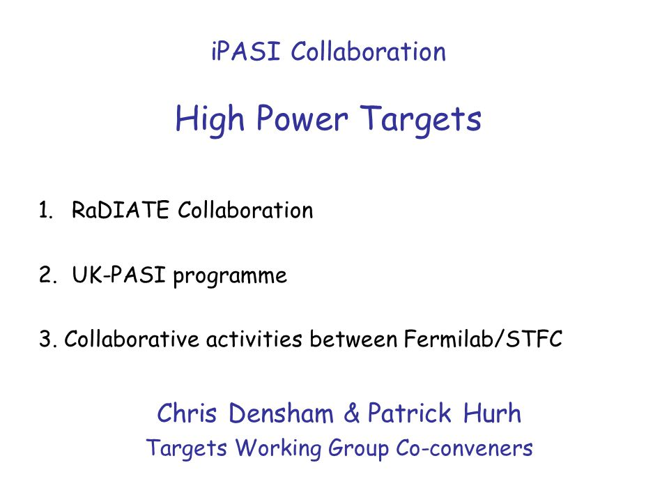 iPASI Collaboration High Power Targets Chris Densham & Patrick Hurh Targets Working Group Co-conveners 1.RaDIATE Collaboration 2.UK-PASI programme 3.