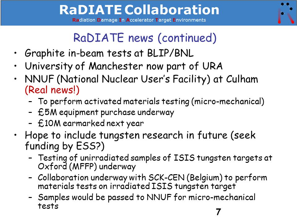 RaDIATE news (continued) Graphite in-beam tests at BLIP/BNL University of Manchester now part of URA NNUF (National Nuclear User's Facility) at Culham (Real news!) –To perform activated materials testing (micro-mechanical) –£5M equipment purchase underway –£10M earmarked next year Hope to include tungsten research in future (seek funding by ESS?) –Testing of unirradiated samples of ISIS tungsten targets at Oxford (MFFP) underway –Collaboration underway with SCK-CEN (Belgium) to perform materials tests on irradiated ISIS tungsten target –Samples would be passed to NNUF for micro-mechanical tests 7