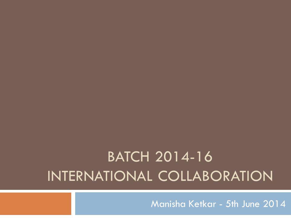 BATCH 2014-16 INTERNATIONAL COLLABORATION Manisha Ketkar - 5th June 2014