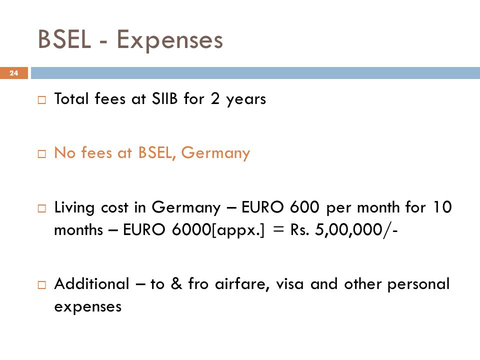BSEL - Expenses  Total fees at SIIB for 2 years  No fees at BSEL, Germany  Living cost in Germany – EURO 600 per month for 10 months – EURO 6000[ap
