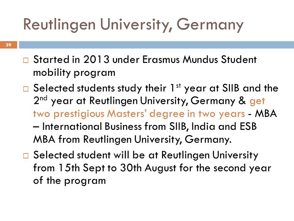 Reutlingen University, Germany  Started in 2013 under Erasmus Mundus Student mobility program  Selected students study their 1 st year at SIIB and t