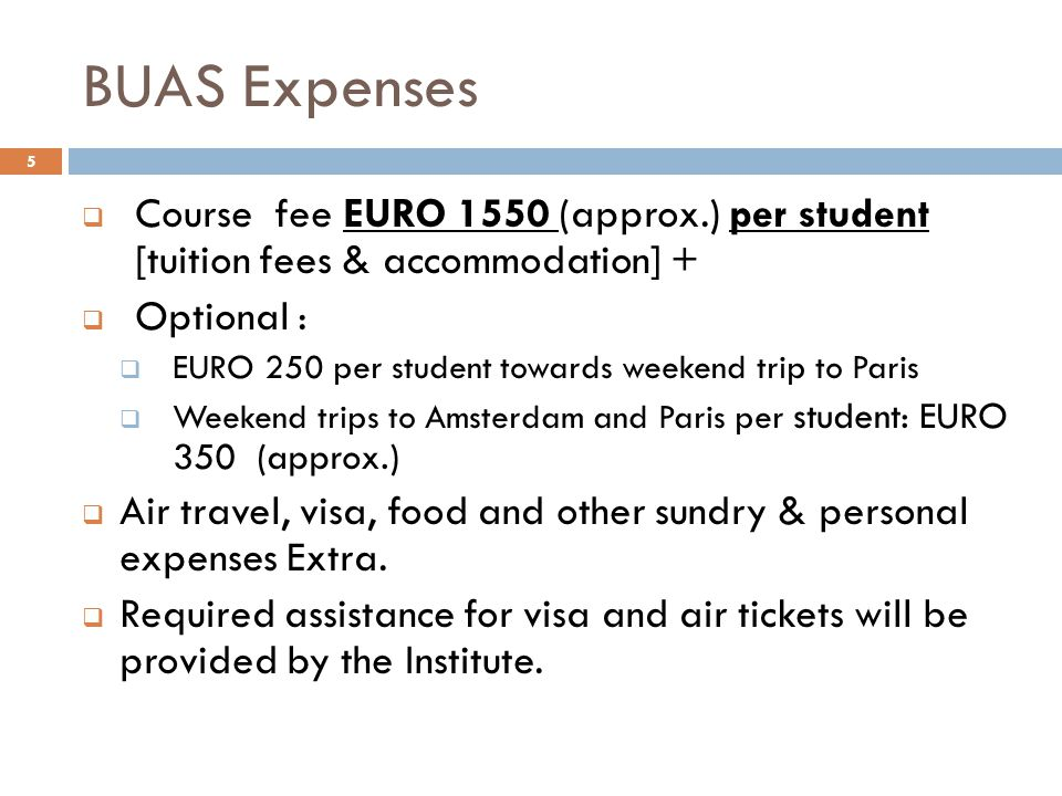 BUAS Expenses  Course fee EURO 1550 (approx.) per student [tuition fees & accommodation] +  Optional :  EURO 250 per student towards weekend trip t