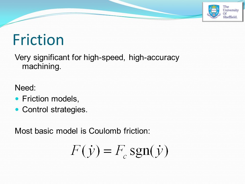 Friction Very significant for high-speed, high-accuracy machining. Need: Friction models, Control strategies. Most basic model is Coulomb friction: