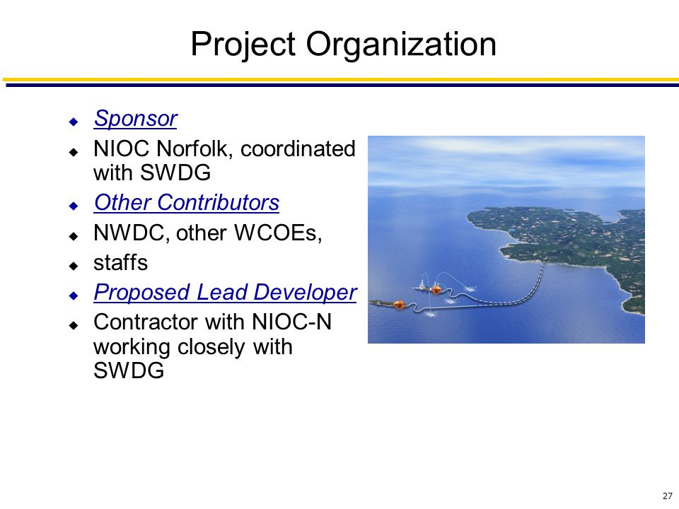 27 Project Organization  Sponsor  NIOC Norfolk, coordinated with SWDG  Other Contributors  NWDC, other WCOEs,  staffs  Proposed Lead Developer  Contractor with NIOC-N working closely with SWDG
