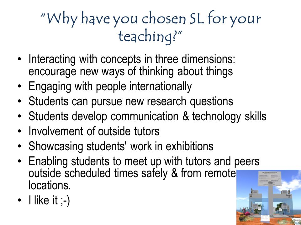 Interacting with concepts in three dimensions: encourage new ways of thinking about things Engaging with people internationally Students can pursue new research questions Students develop communication & technology skills Involvement of outside tutors Showcasing students work in exhibitions Enabling students to meet up with tutors and peers outside scheduled times safely & from remote locations.