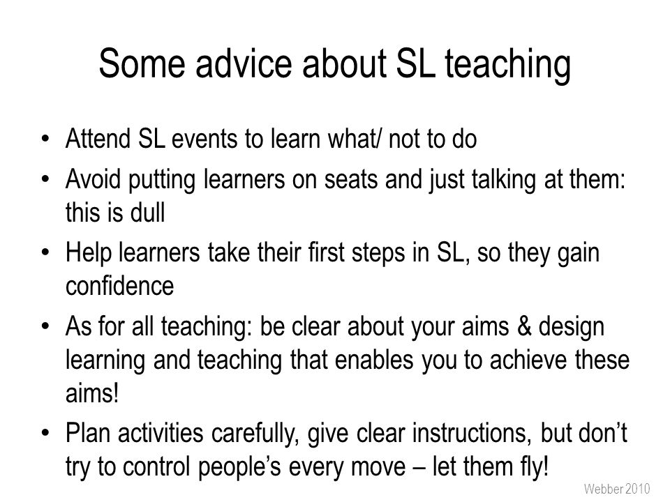 Some advice about SL teaching Attend SL events to learn what/ not to do Avoid putting learners on seats and just talking at them: this is dull Help learners take their first steps in SL, so they gain confidence As for all teaching: be clear about your aims & design learning and teaching that enables you to achieve these aims.