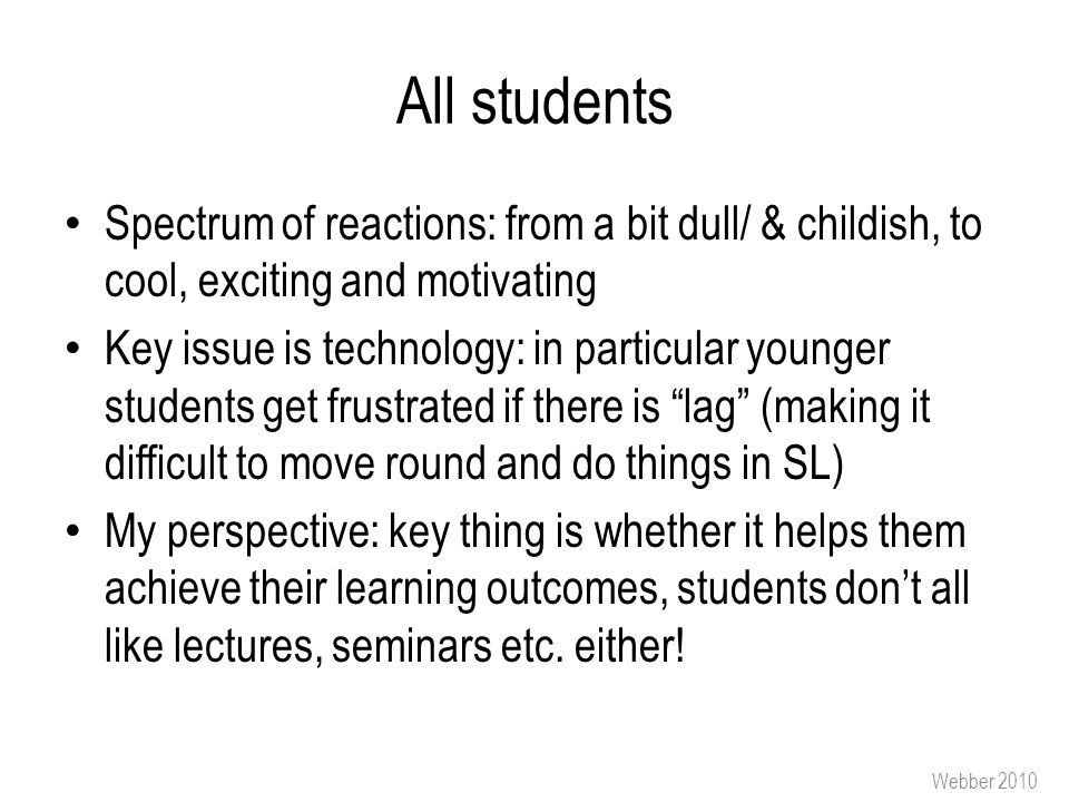 All students Spectrum of reactions: from a bit dull/ & childish, to cool, exciting and motivating Key issue is technology: in particular younger students get frustrated if there is lag (making it difficult to move round and do things in SL) My perspective: key thing is whether it helps them achieve their learning outcomes, students don't all like lectures, seminars etc.
