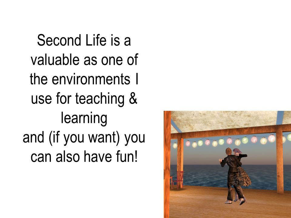 Second Life is a valuable as one of the environments I use for teaching & learning and (if you want) you can also have fun!