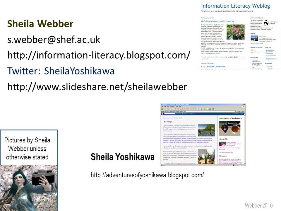 Sheila Webber s.webber@shef.ac.uk http://information-literacy.blogspot.com/ Twitter: SheilaYoshikawa http://www.slideshare.net/sheilawebber http://adventuresofyoshikawa.blogspot.com/ Sheila Yoshikawa Webber 2010 Pictures by Sheila Webber unless otherwise stated